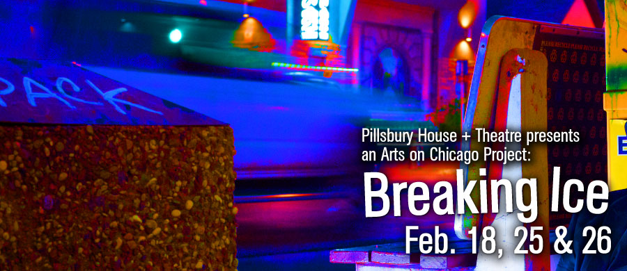 Pillsbury House + Theatre presents an Arts on Chicago project: Breaking Ice, Feb. 18, 25, and 26