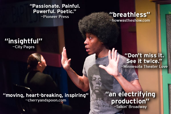 """Passionate. Painful. Powerful. Poetic. --Pioneer Press ""breathless"" --howwastheshow.com ""insightful"" --CityPages ""Don't miss it. See it twice."" --Minnesota Theater Love ""moving, heart-breaking, inspiring"" --cherryandspoon.com ""an electrifying production"" --Talkin' Broadway"